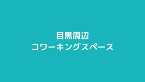 目黒駅周辺のコワーキングスペースまとめ【目黒・中目黒・五反田】